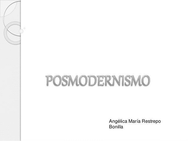 POSMODERNISMO<br />Angélica María Restrepo Bonilla<br />