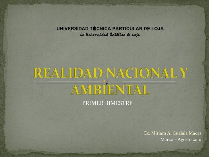 Ec. Miriam A. Guajala Macas Marzo – Agosto 2010 PRIMER BIMESTRE UNIVERSIDAD T É CNICA PARTICULAR DE LOJA La Universidad Ca...