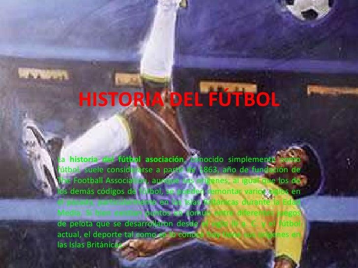 HISTORIA DEL FÚTBOL<br />La historia del fútbol asociación, conocido simplemente como fútbol, suele considerarse a partir ...