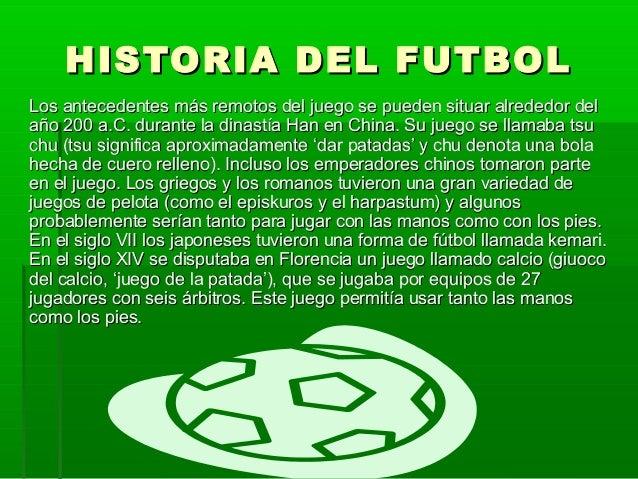 HISTORIA DEL FUTBOLHISTORIA DEL FUTBOL Los antecedentes más remotos del juego se pueden situar alrededor delLos antecedent...