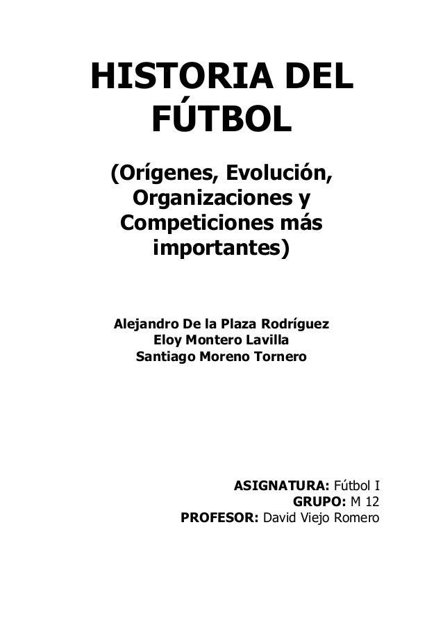 HISTORIA DEL   FÚTBOL(Orígenes, Evolución,  Organizaciones y Competiciones más    importantes) Alejandro De la Plaza Rodrí...