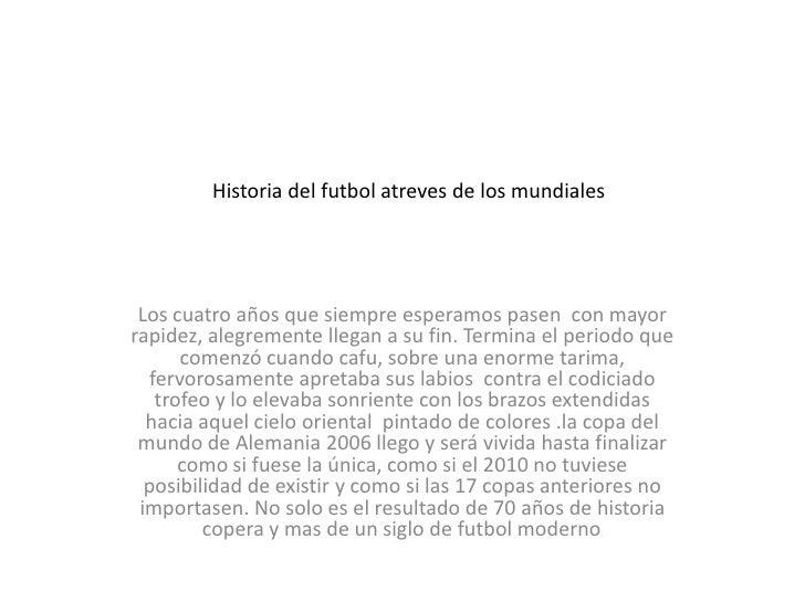 Historia del futbol atreves de los mundiales<br />Los cuatro años que siempre esperamos pasen  con mayor rapidez, alegreme...