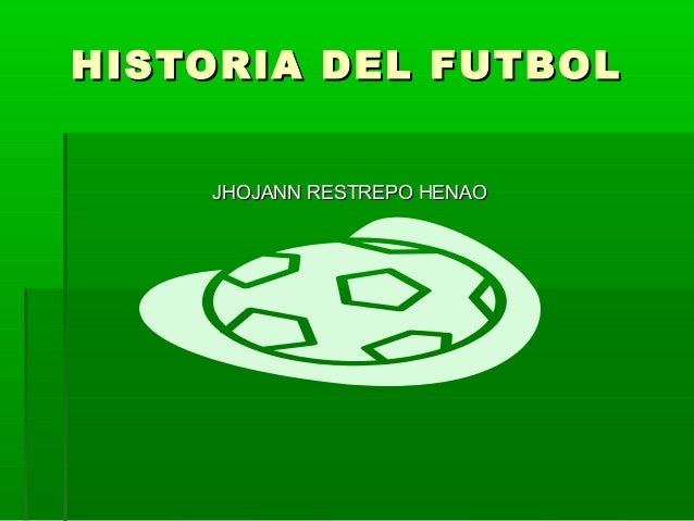 HISTORIA DEL FUTBOLHISTORIA DEL FUTBOL JHOJANN RESTREPO HENAOJHOJANN RESTREPO HENAO