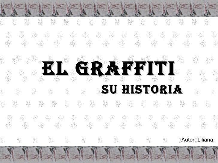 EL GRAFFITI Su Historia Autor: Liliana