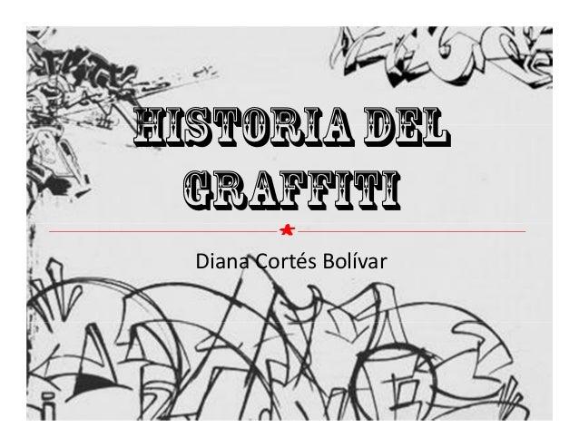 Historia del Graffiti Diana Cortés Bolívar ´