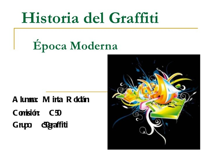 Historia del Graffiti   Época Moderna Alumna: Mirta Roldán Comisión:  C50 Grupo:  c50graffiti