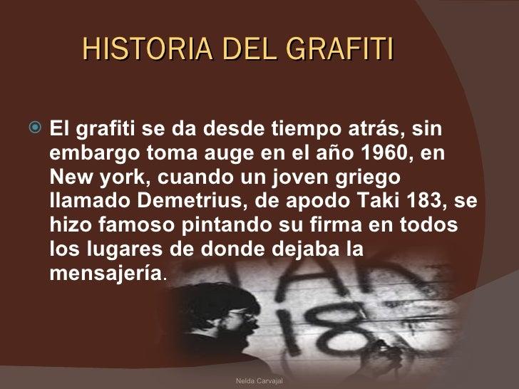 HISTORIA DEL GRAFITI <ul><li>El grafiti se da desde tiempo atrás, sin embargo toma auge en el año 1960, en New york, cuand...