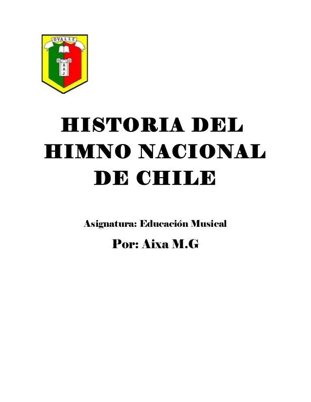 HISTORIA DEL HIMNO NACIONAL DE CHILE Asignatura: Educación Musical Por: Aixa M.G
