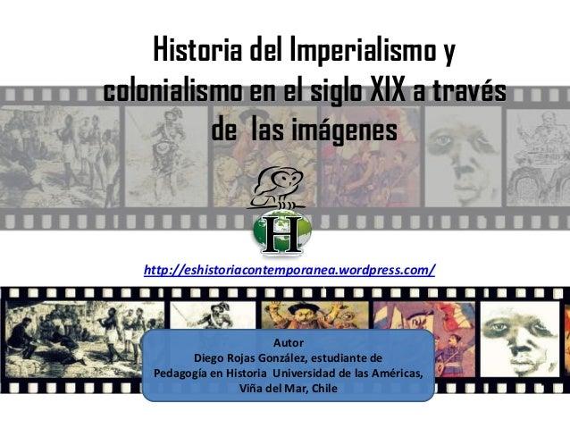 Historia del Imperialismo y colonialismo en el siglo XIX a través de las imágenes Autor Diego Rojas González, estudiante d...