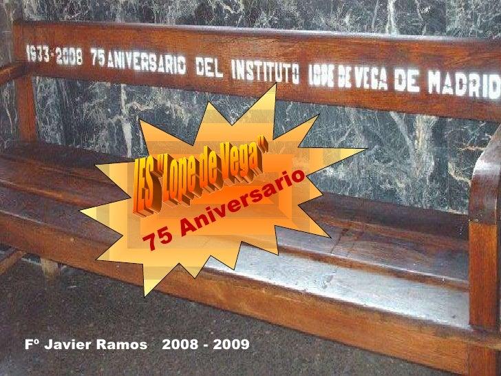 """IES """"Lope de Vega"""" 75 Aniversario Fº Javier Ramos  2008 - 2009"""