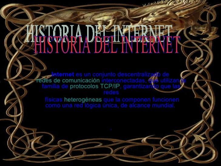 Internet  es un conjunto descentralizado de  redes de comunicación  interconectadas, que utilizan la familia de  protocolo...