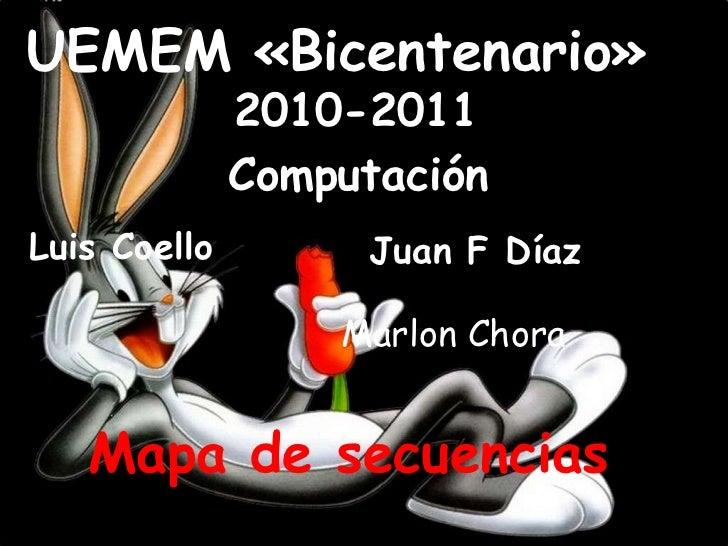 UEMEM «Bicentenario»<br />2010-2011<br />Computación<br />Luis Coello<br />Juan F Díaz<br />Marlon Chora<br />Mapa de secu...