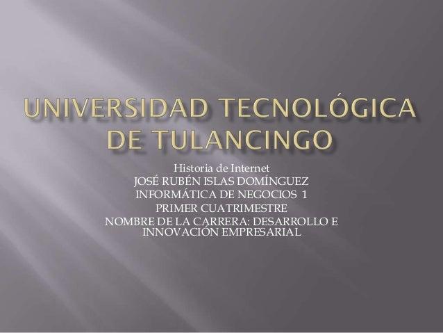 Historia de Internet JOSÉ RUBÉN ISLAS DOMÍNGUEZ INFORMÁTICA DE NEGOCIOS 1 PRIMER CUATRIMESTRE NOMBRE DE LA CARRERA: DESARR...