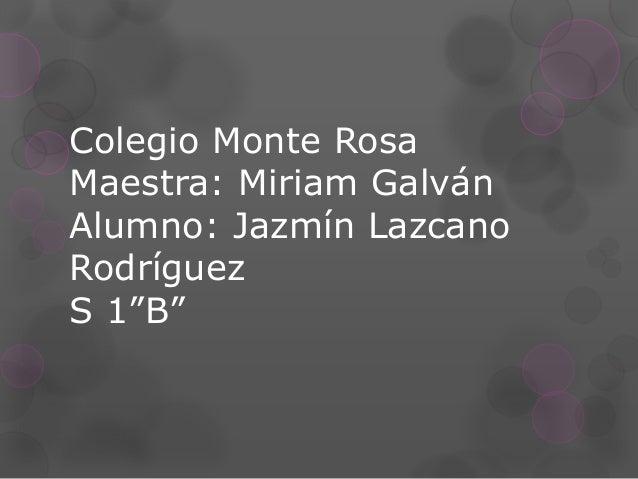 """Colegio Monte Rosa Maestra: Miriam Galván Alumno: Jazmín Lazcano Rodríguez S 1""""B"""""""
