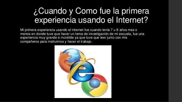 ¿Cuando y Como fue la primera  experiencia usando el Internet?  Mi primera experiencia usando el internet fue cuando tenia...