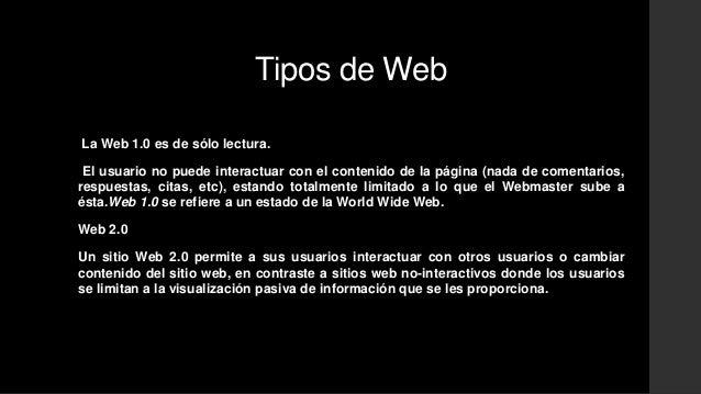 Tipos de Web  La Web 1.0 es de sólo lectura.  El usuario no puede interactuar con el contenido de la página (nada de comen...
