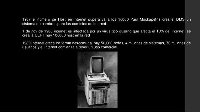 1987 el número de Host en internet supera ya a los 10000 Paul Mockapetris crea el DMS un  sistema de nombres para los domi...