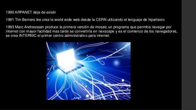 1990 ARPANET deja de existir  1991 Tim Berners lee crea la world wide web desde la CERN utilizando el lenguaje de hipertex...