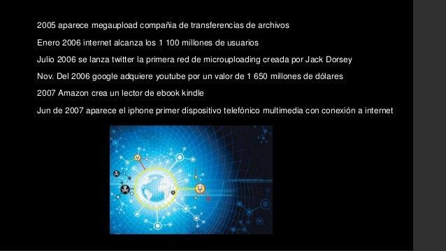 2005 aparece megaupload compañia de transferencias de archivos  Enero 2006 internet alcanza los 1 100 millones de usuarios...