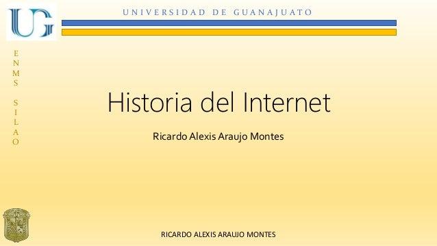 U N I V E R S I D A D D E G U A N A J U A T O  E  N  M  S  S  I  L  A  O  Historia del Internet  Ricardo Alexis Araujo Mon...