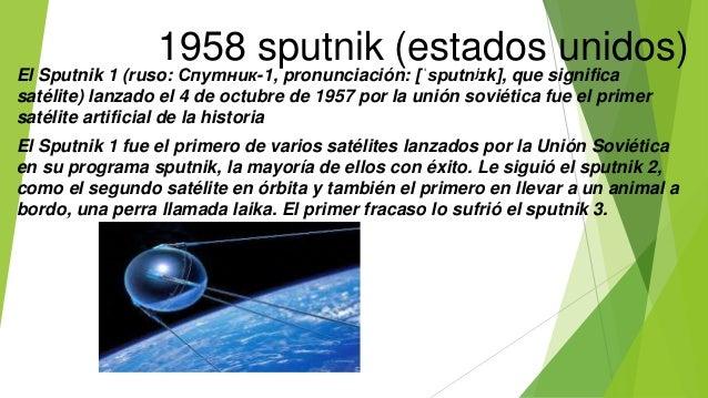 1958 sputnik (estados unidos) El Sputnik 1 (ruso: Спутник-1, pronunciación: [ˈsputnʲɪk], que significa satélite) lanzado e...
