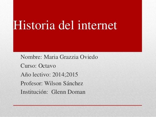 Historia del internet Nombre: Maria Grazzia Oviedo Curso: Octavo Año lectivo: 2014;2015 Profesor: Wilson Sánchez Instituci...