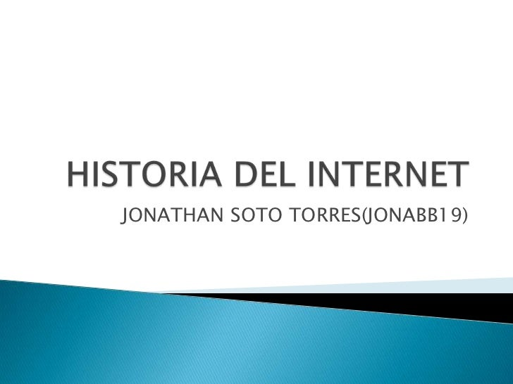 HISTORIA DEL INTERNET<br />JONATHAN SOTO TORRES(JONABB19)<br />