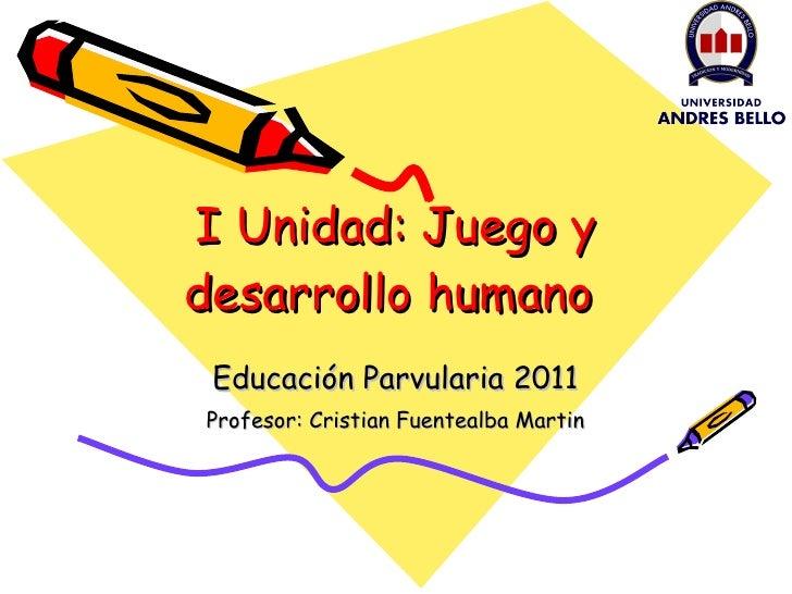 I Unidad: Juego y desarrollo humano  Educación Parvularia 2011 Profesor: Cristian Fuentealba Martin