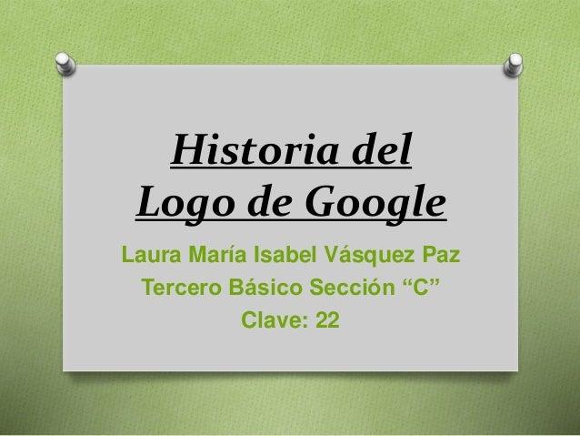 """Historia del Logo de Google Laura María Isabel Vásquez Paz Tercero Básico Sección """"C"""" Clave: 22"""
