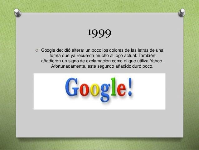 1999 O Google decidió alterar un poco los colores de las letras de una forma que ya recuerda mucho al logo actual. También...