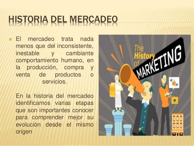 HISTORIA DEL MERCADEO  El mercadeo trata nada menos que del inconsistente, inestable y cambiante comportamiento humano, e...