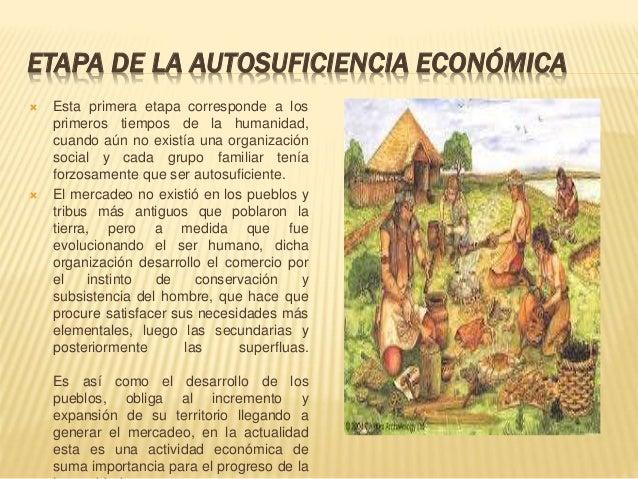 ETAPA DE LA AUTOSUFICIENCIA ECONÓMICA  Esta primera etapa corresponde a los primeros tiempos de la humanidad, cuando aún ...