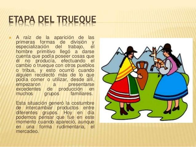 ETAPA DEL TRUEQUE  A raíz de la aparición de las primeras formas de división y especialización del trabajo, el hombre pri...