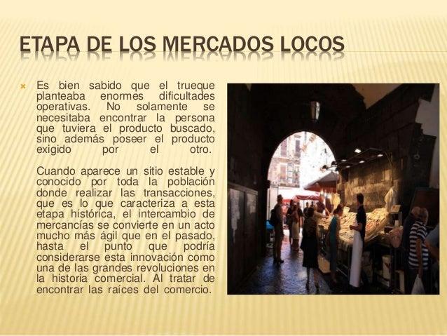 ETAPA DE LOS MERCADOS LOCOS  Es bien sabido que el trueque planteaba enormes dificultades operativas. No solamente se nec...