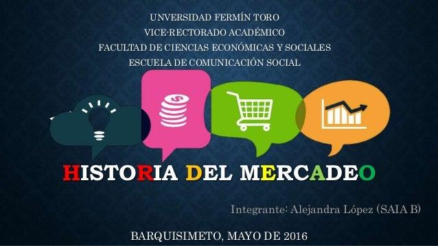 HISTORIA DEL MERCADEO UNVERSIDAD FERMÍN TORO VICE-RECTORADO ACADÉMICO FACULTAD DE CIENCIAS ECONÓMICAS Y SOCIALES ESCUELA D...