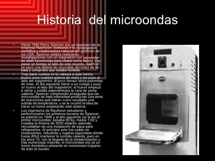 Historia  del microondas <ul><li>. </li></ul><ul><li>Hacia 1946 Percy Spencer era un ingeniero de la empresa Raytheon, ded...