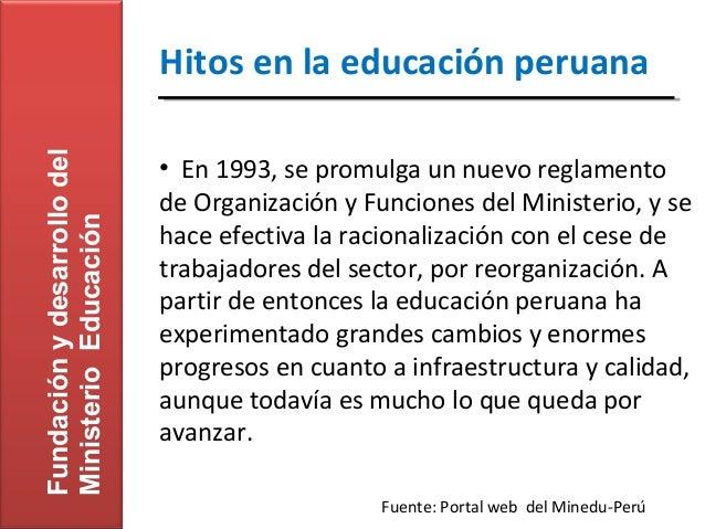 Fundación y desarrollo del   Hitos en la educación peruana                             • En 1993, se promulga un nuevo reg...