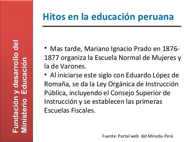Fundación y desarrollo del   Hitos en la educación peruana                             • Mas tarde, Mariano Ignacio Prado ...