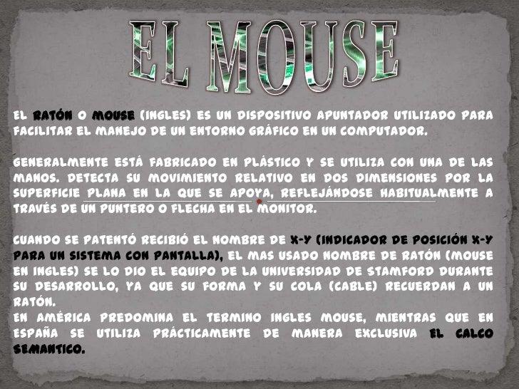ELMOUSE<br />El ratón o mouse(ingles) es un dispositivo apuntador utilizado para facilitar el manejo de un entorno gráfico...
