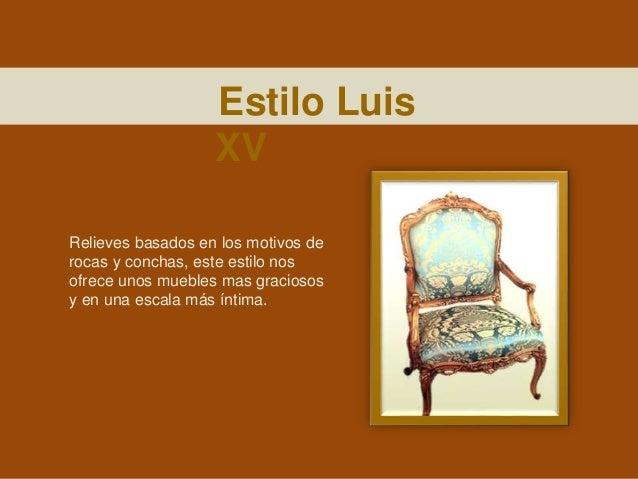 Estilo Luis XV Relieves basados en los motivos de rocas y conchas, este estilo nos ofrece unos muebles mas graciosos y en ...