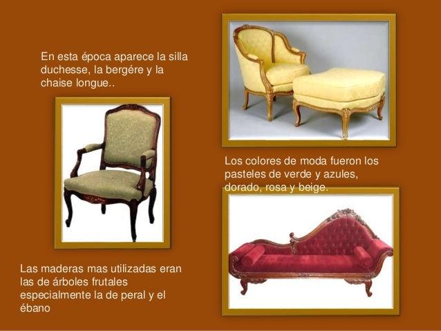 En esta época aparece la silla duchesse, la bergére y la chaise longue.. Las maderas mas utilizadas eran las de árboles fr...