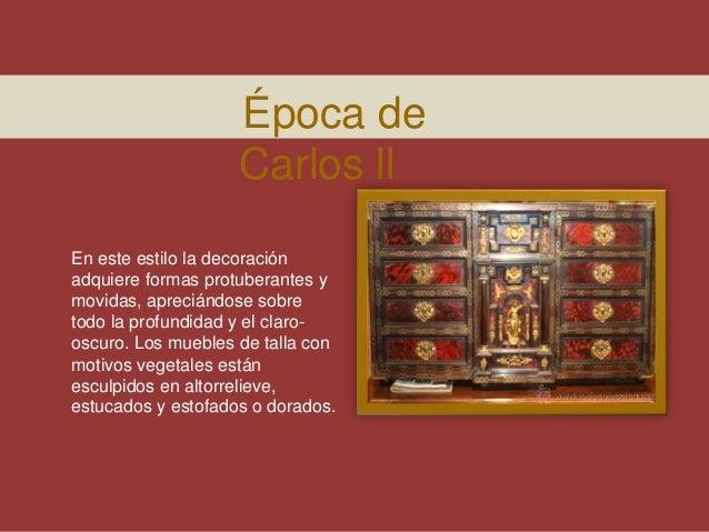 Época de Carlos ll En este estilo la decoración adquiere formas protuberantes y movidas, apreciándose sobre todo la profun...