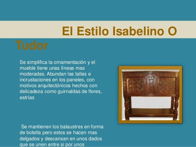 El Estilo Isabelino O Tudor Se simplifica la ornamentación y el mueble tiene unas líneas mas moderadas. Abundan las tallas...