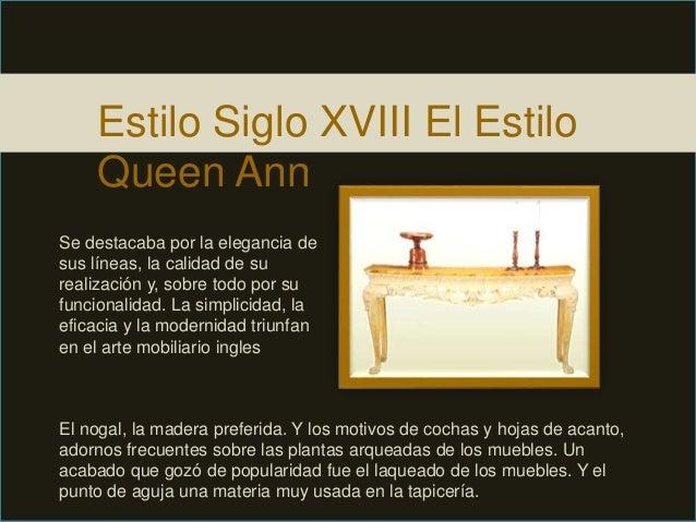 Estilo Siglo XVIII El Estilo Queen Ann Se destacaba por la elegancia de sus líneas, la calidad de su realización y, sobre ...