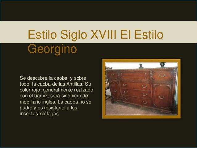 Estilo Siglo XVIII El Estilo Georgino Se descubre la caoba, y sobre todo, la caoba de las Antillas. Su color rojo, general...