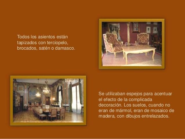 Todos los asientos están tapizados con terciopelo, brocados, satén o damasco. Se utilizaban espejos para acentuar el efect...