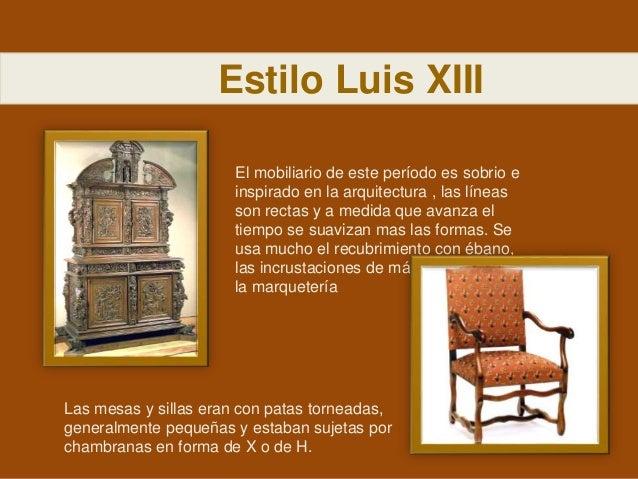 Estilo Luis XIII El mobiliario de este período es sobrio e inspirado en la arquitectura , las líneas son rectas y a medida...