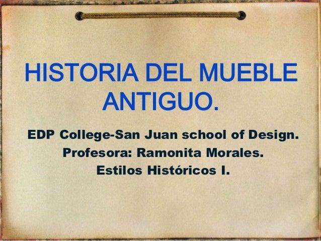 HISTORIA DEL MUEBLE      ANTIGUO. EDP College-San Juan school of Design.     Profesora: Ramonita Morales.          Estilos...