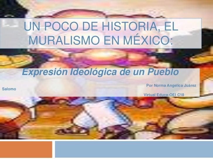 Un poco de historia, El Muralismo en México:<br />Expresión Ideológica de un Pueblo<br />Por Norma Angelica Juárez Salomo<...