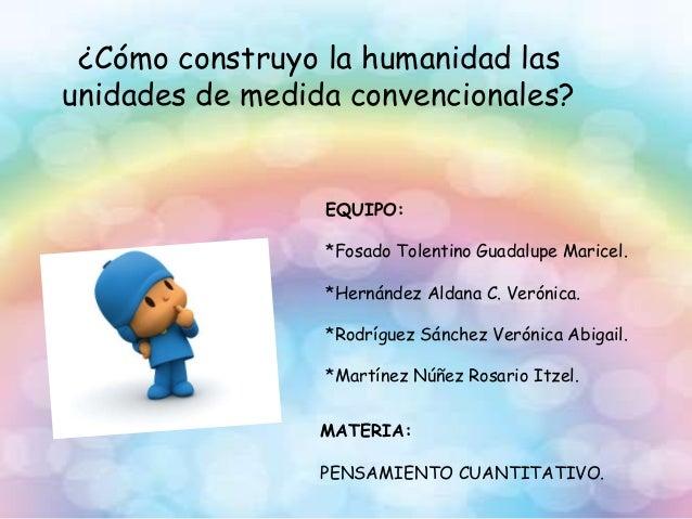 ¿Cómo construyo la humanidad las unidades de medida convencionales? EQUIPO: *Fosado Tolentino Guadalupe Maricel. *Hernánde...